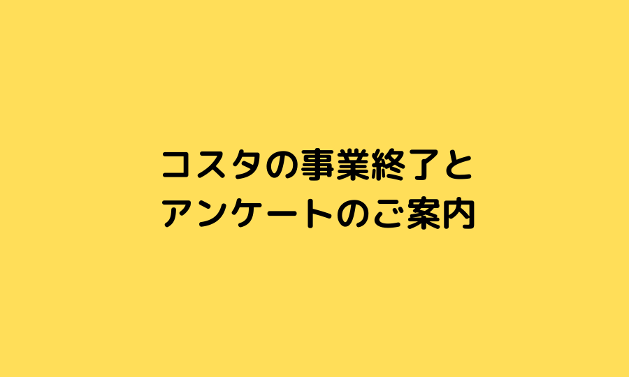 【コスタの事業終了とアンケートのご案内】